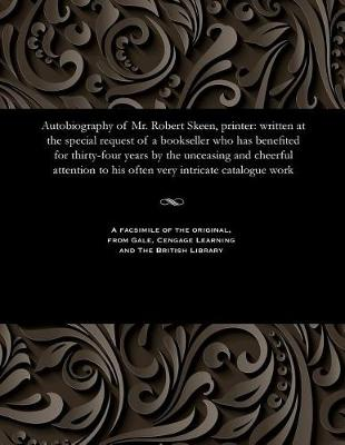 Autobiography of Mr. Robert Skeen, Printer: Written at the Special Request of a Bookseller Who Has Benefited for Thirty-Four Years by the Unceasing and Cheerful Attention to His Often Very Intricate Catalogue Work (Paperback)