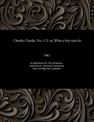 Cheeky Charlie. No. 1-2: Or, What a Boy Can Do (Paperback)