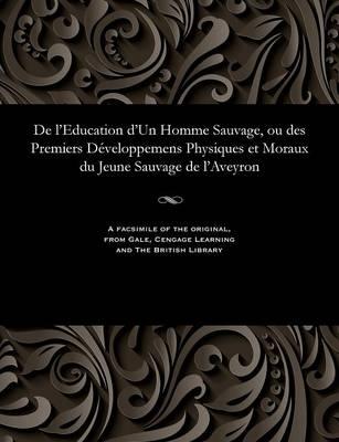 de l'Education d'Un Homme Sauvage, Ou Des Premiers D veloppemens Physiques Et Moraux Du Jeune Sauvage de l'Aveyron (Paperback)
