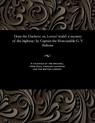 Dora the Duchess: Or, Lovers' Trials!: A Mystery of the Highway: By Captain the Honourable G. V. Beltone (Paperback)