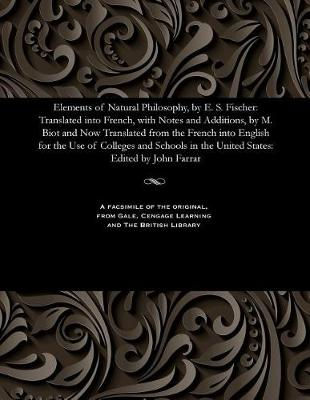 Elements of Natural Philosophy, by E. S. Fischer: Translated Into French, with Notes and Additions, by M. Biot and Now Translated from the French Into English for the Use of Colleges and Schools in the United States: Edited by John Farrar (Paperback)
