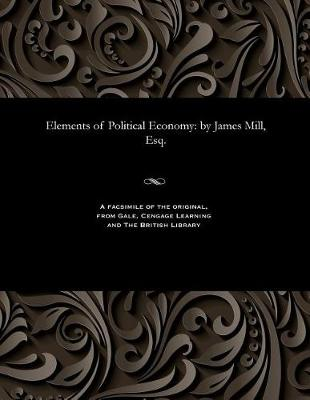 Elements of Political Economy: By James Mill, Esq. (Paperback)