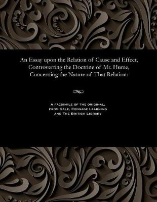 An Essay Upon the Relation of Cause and Effect, Controverting the Doctrine of Mr. Hume, Concerning the Nature of That Relation (Paperback)