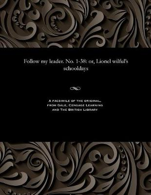 Follow My Leader. No. 1-38: Or, Lionel Wilful's Schooldays (Paperback)