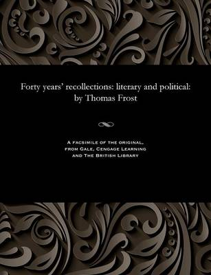 Forty Years' Recollections: Literary and Political: By Thomas Frost (Paperback)