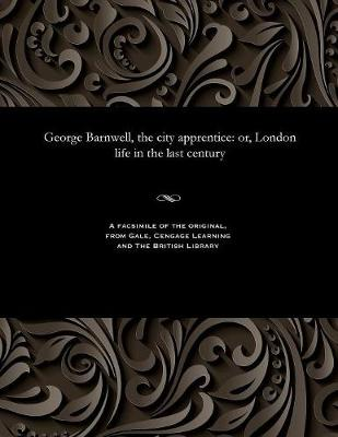 George Barnwell, the City Apprentice: Or, London Life in the Last Century (Paperback)