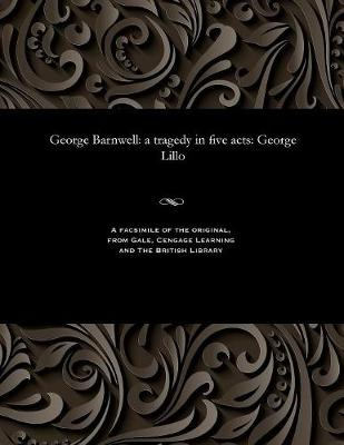 George Barnwell: A Tragedy in Five Acts: George Lillo (Paperback)