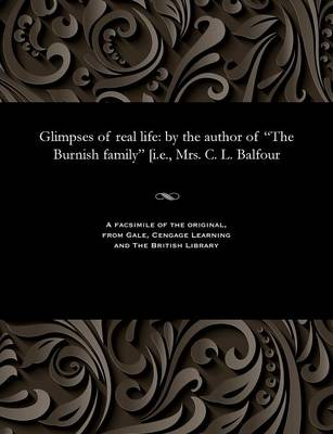 Glimpses of Real Life: By the Author of the Burnish Family [i.E., Mrs. C. L. Balfour (Paperback)