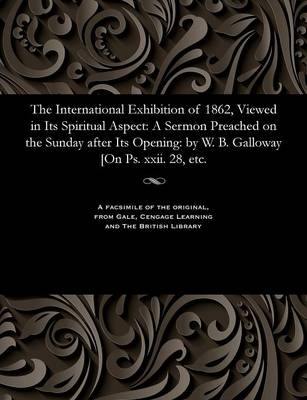 The International Exhibition of 1862, Viewed in Its Spiritual Aspect: A Sermon Preached on the Sunday After Its Opening: By W. B. Galloway [on Ps. XXII. 28, Etc. (Paperback)