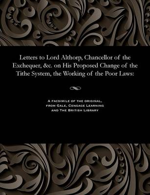 Letters to Lord Althorp, Chancellor of the Exchequer, &c. on His Proposed Change of the Tithe System, the Working of the Poor Laws (Paperback)