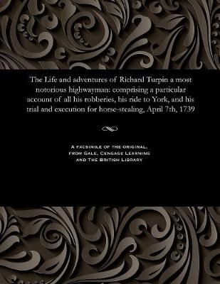 The Life and Adventures of Richard Turpin a Most Notorious Highwayman: Comprising a Particular Account of All His Robberies, His Ride to York, and His Trial and Execution for Horse-Stealing, April 7th, 1739 (Paperback)