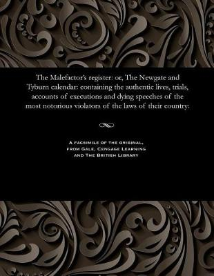 The Malefactor's Register: Or, the Newgate and Tyburn Calendar: Containing the Authentic Lives, Trials, Accounts of Executions and Dying Speeches of the Most Notorious Violators of the Laws of Their Country: (Paperback)