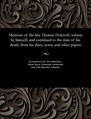 Memoirs of the Late Thomas Holcroft: Written by Himself; And Continued to the Time of His Death, from His Diary, Notes, and Other Papers (Paperback)
