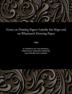 Notes on Printing Papers Suitable for Maps and on Whatman's Drawing Paper (Paperback)