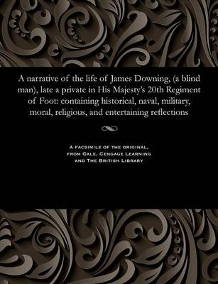 A Narrative of the Life of James Downing, (a Blind Man), Late a Private in His Majesty's 20th Regiment of Foot: Containing Historical, Naval, Military, Moral, Religious, and Entertaining Reflections (Paperback)