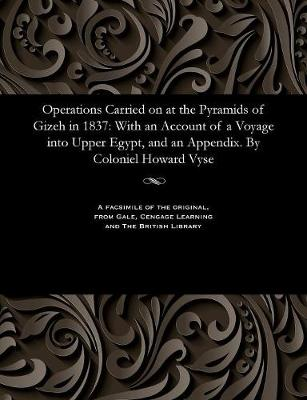 Operations Carried on at the Pyramids of Gizeh in 1837: With an Account of a Voyage Into Upper Egypt, and an Appendix. by Coloniel Howard Vyse (Paperback)