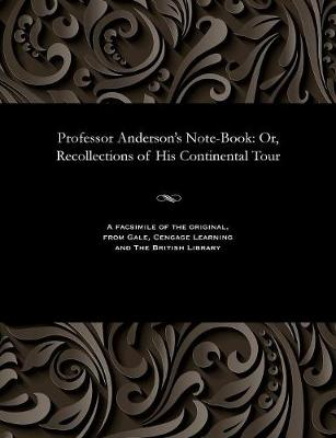 Professor Anderson's Note-Book: Or, Recollections of His Continental Tour (Paperback)