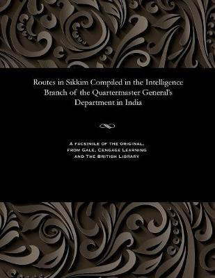 Routes in Sikkim Compiled in the Intelligence Branch of the Quartermaster General's Department in India (Paperback)