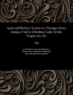 Spain and Barbary: Letters to a Younger Sister, During a Visit to Gibraltar, Cadiz, Seville, Tangier, &c. &c. (Paperback)
