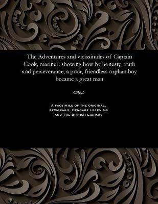 The Adventures and Vicissitudes of Captain Cook, Mariner: Showing How by Honesty, Truth and Perseverance, a Poor, Friendless Orphan Boy Became a Great Man (Paperback)