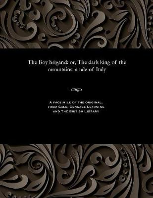 The Boy Brigand: Or, the Dark King of the Mountains: A Tale of Italy (Paperback)