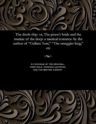 The Death Ship: Or, the Pirate's Bride and the Maniac of the Deep: A Nautical Romance: By the Author of Gallant Tom, the Smuggler King, Etc (Paperback)