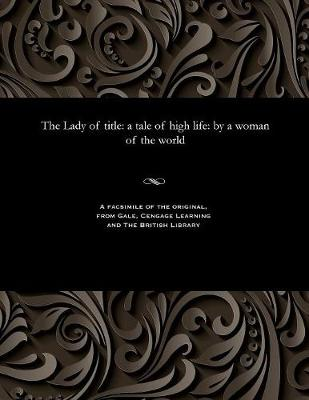 The Lady of Title: A Tale of High Life: By a Woman of the World (Paperback)