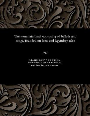 The Mountain Bard: Consisting of Ballads and Songs, Founded on Facts and Legendary Tales (Paperback)