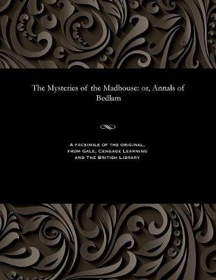 The Mysteries of the Madhouse: Or, Annals of Bedlam (Paperback)