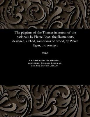 The Pilgrims of the Thames in Search of the National!: By Pierce Egan: The Illustrations, Designed, Etched, and Drawn on Wood, by Pierce Egan, the Younger (Paperback)