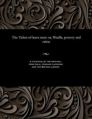 The Ticket-Of-Leave Man: Or, Wealth, Poverty and Crime (Paperback)