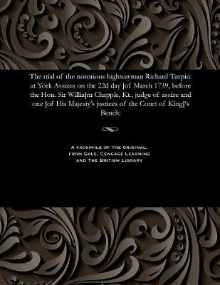 The Trial of the Notorious Highwayman Richard Turpin: At York Assizes on the 22d Day [Of March 1739, Before the Hon. Sir Willia[m Chapple, Kt., Judge of Assize and One [Of His Majesty's Justices of the Court of King['s Bench: (Paperback)
