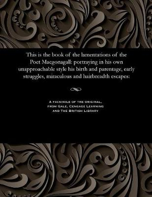 This Is the Book of the Lamentations of the Poet Macgonagall: Portraying in His Own Unapproachable Style His Birth and Parentage, Early Struggles, Miraculous and Hairbreadth Escapes: (Paperback)