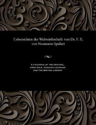 Uebersichten Der Weltwirthschaft: Von Dr. F. X. Von Neumann-Spallart (Paperback)