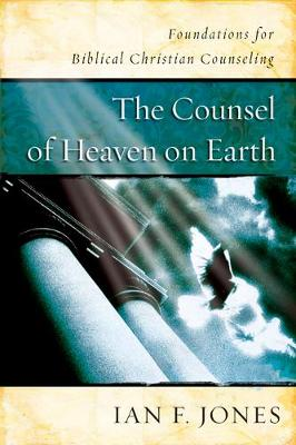 The Counsel of Heaven on Earth: Foundations for Biblical Christian Counseling (Paperback)