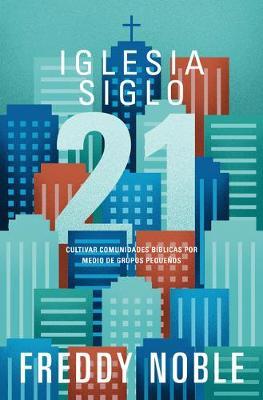 Iglesia siglo 21: Cultivando comunidades biblicas por medio de los grupos pequenos (Paperback)