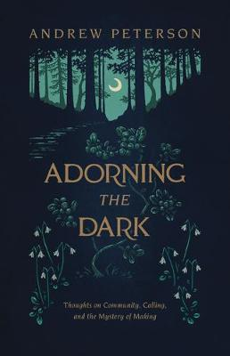 Adorning the Dark: Thoughts on Community, Calling, and the Mystery of Making (Paperback)