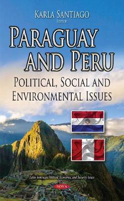 Paraguay & Peru: Political, Social & Environmental Issues (Hardback)