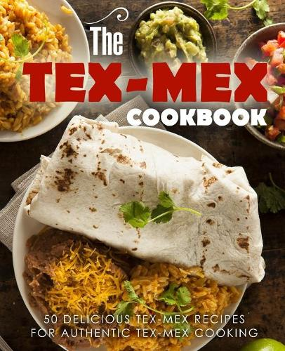 The Tex Mex Cookbook: 50 Delicious Tex Mex Recipes for Authentic Tex Mex Cooking (Paperback)