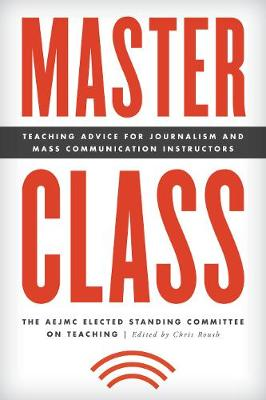 Master Class: Teaching Advice for Journalism and Mass Communication Instructors - Master Class: Resources for Teaching Mass Communication (Hardback)