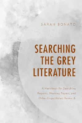 Searching the Grey Literature: A Handbook for Searching Reports, Working Papers, and Other Unpublished Research - Medical Library Association Books Series (Paperback)