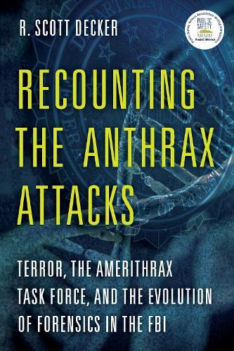 Recounting the Anthrax Attacks: Terror, the Amerithrax Task Force, and the Evolution of Forensics in the FBI (Hardback)