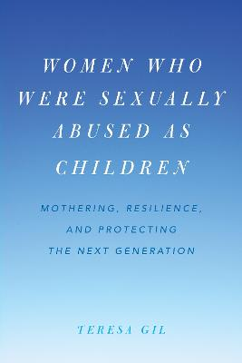 Women Who Were Sexually Abused as Children: Mothering, Resilience, and Protecting the Next Generation (Hardback)