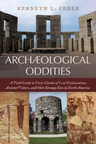 Archaeological Oddities: A Field Guide to Forty Claims of Lost Civilizations, Ancient Visitors, and Other Strange Sites in North America (Hardback)