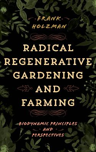 Radical Regenerative Gardening and Farming: Biodynamic Principles and Perspectives (Hardback)