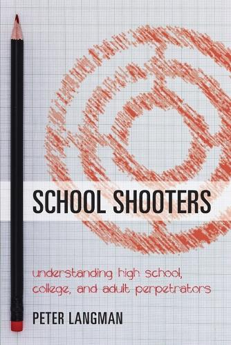 School Shooters: Understanding High School, College, and Adult Perpetrators (Paperback)