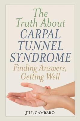 The Truth About Carpal Tunnel Syndrome: Finding Answers, Getting Well (Paperback)