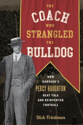 The Coach Who Strangled the Bulldog: How Harvard's Percy Haughton Beat Yale and Reinvented Football (Hardback)