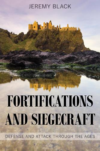 Fortifications and Siegecraft: Defense and Attack through the Ages (Hardback)