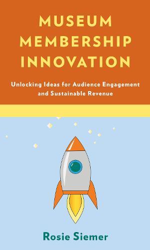 Museum Membership Innovation: Unlocking Ideas for Audience Engagement and Sustainable Revenue (Hardback)